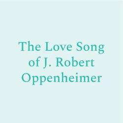 The Love Song of J. Robert Oppenheimer